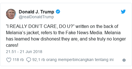"""Twitter pesan oleh @realDonaldTrump: """"I REALLY DON'T CARE, DO U?"""" written on the back of Melania's jacket, refers to the Fake News Media. Melania has learned how dishonest they are, and she truly no longer cares!"""