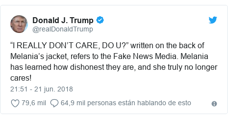 """Publicación de Twitter por @realDonaldTrump: """"I REALLY DON'T CARE, DO U?"""" written on the back of Melania's jacket, refers to the Fake News Media. Melania has learned how dishonest they are, and she truly no longer cares!"""