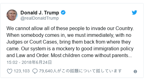 Twitter post by @realDonaldTrump: We cannot allow all of these people to invade our Country. When somebody comes in, we must immediately, with no Judges or Court Cases, bring them back from where they came. Our system is a mockery to good immigration policy and Law and Order. Most children come without parents...
