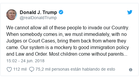 Publicación de Twitter por @realDonaldTrump: We cannot allow all of these people to invade our Country. When somebody comes in, we must immediately, with no Judges or Court Cases, bring them back from where they came. Our system is a mockery to good immigration policy and Law and Order. Most children come without parents...