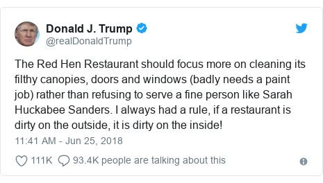 Twitter post by @realDonaldTrump: The Red Hen Restaurant should focus more on cleaning its filthy canopies, doors and windows (badly needs a paint job) rather than refusing to serve a fine person like Sarah Huckabee Sanders. I always had a rule, if a restaurant is dirty on the outside, it is dirty on the inside!