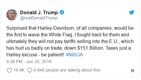 Twitter post by @realDonaldTrump: Surprised that Harley-Davidson, of all companies, would be the first to wave the White Flag. I fought hard for them and ultimately they will not pay tariffs selling into the E.U., which has hurt us badly on trade, down $151 Billion. Taxes just a Harley excuse - be patient!  #MAGA