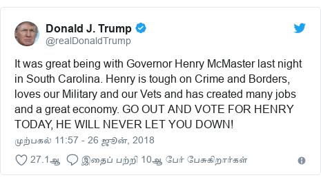 டுவிட்டர் இவரது பதிவு @realDonaldTrump: It was great being with Governor Henry McMaster last night in South Carolina. Henry is tough on Crime and Borders, loves our Military and our Vets and has created many jobs and a great economy. GO OUT AND VOTE FOR HENRY TODAY, HE WILL NEVER LET YOU DOWN!
