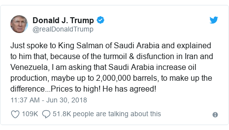 Twitter post by @realDonaldTrump: Just spoke to King Salman of Saudi Arabia and explained to him that, because of the turmoil & disfunction in Iran and Venezuela, I am asking that Saudi Arabia increase oil production, maybe up to 2,000,000 barrels, to make up the difference...Prices to high! He has agreed!