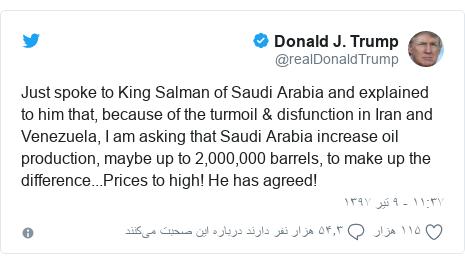 پست توییتر از @realDonaldTrump: Just spoke to King Salman of Saudi Arabia and explained to him that, because of the turmoil & disfunction in Iran and Venezuela, I am asking that Saudi Arabia increase oil production, maybe up to 2,000,000 barrels, to make up the difference...Prices to high! He has agreed!