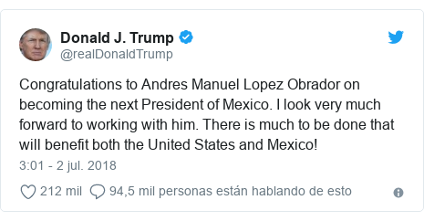 Publicación de Twitter por @realDonaldTrump: Congratulations to Andres Manuel Lopez Obrador on becoming the next President of Mexico. I look very much forward to working with him. There is much to be done that will benefit both the United States and Mexico!