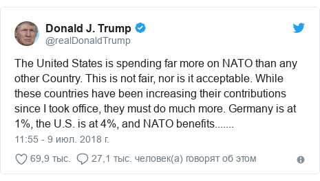 Twitter пост, автор: @realDonaldTrump: The United States is spending far more on NATO than any other Country. This is not fair, nor is it acceptable. While these countries have been increasing their contributions since I took office, they must do much more. Germany is at 1%, the U.S. is at 4%, and NATO benefits.......
