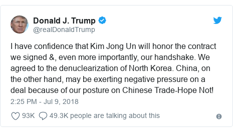 Twitter post by @realDonaldTrump: I have confidence that Kim Jong Un will honor the contract we signed &, even more importantly, our handshake. We agreed to the denuclearization of North Korea. China, on the other hand, may be exerting negative pressure on a deal because of our posture on Chinese Trade-Hope Not!