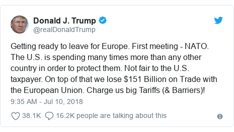 Twitter post by @realDonaldTrump: Getting ready to leave for Europe. First meeting - NATO. The U.S. is spending many times more than any other country in order to protect them. Not fair to the U.S. taxpayer. On top of that we lose $151 Billion on Trade with the European Union. Charge us big Tariffs (& Barriers)!