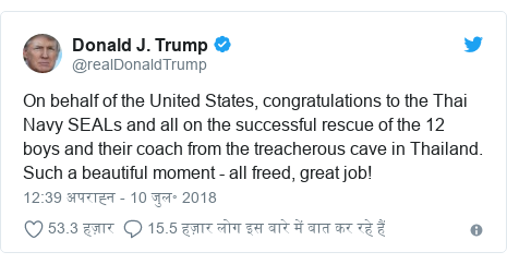 ट्विटर पोस्ट @realDonaldTrump: On behalf of the United States, congratulations to the Thai Navy SEALs and all on the successful rescue of the 12 boys and their coach from the treacherous cave in Thailand. Such a beautiful moment - all freed, great job!