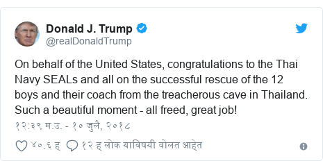 Twitter post by @realDonaldTrump: On behalf of the United States, congratulations to the Thai Navy SEALs and all on the successful rescue of the 12 boys and their coach from the treacherous cave in Thailand. Such a beautiful moment - all freed, great job!