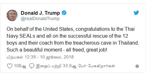 டுவிட்டர் இவரது பதிவு @realDonaldTrump: On behalf of the United States, congratulations to the Thai Navy SEALs and all on the successful rescue of the 12 boys and their coach from the treacherous cave in Thailand. Such a beautiful moment - all freed, great job!
