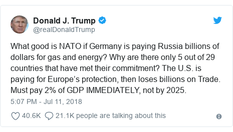 Twitter post by @realDonaldTrump: What good is NATO if Germany is paying Russia billions of dollars for gas and energy? Why are there only 5 out of 29 countries that have met their commitment? The U.S. is paying for Europe's protection, then loses billions on Trade. Must pay 2% of GDP IMMEDIATELY, not by 2025.