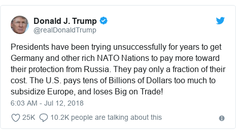 Twitter post by @realDonaldTrump: Presidents have been trying unsuccessfully for years to get Germany and other rich NATO Nations to pay more toward their protection from Russia. They pay only a fraction of their cost. The U.S. pays tens of Billions of Dollars too much to subsidize Europe, and loses Big on Trade!