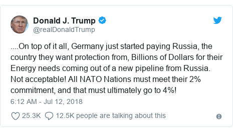 Twitter post by @realDonaldTrump: ....On top of it all, Germany just started paying Russia, the country they want protection from, Billions of Dollars for their Energy needs coming out of a new pipeline from Russia. Not acceptable! All NATO Nations must meet their 2% commitment, and that must ultimately go to 4%!