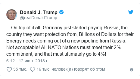 Twitter пост, автор: @realDonaldTrump: ....On top of it all, Germany just started paying Russia, the country they want protection from, Billions of Dollars for their Energy needs coming out of a new pipeline from Russia. Not acceptable! All NATO Nations must meet their 2% commitment, and that must ultimately go to 4%!