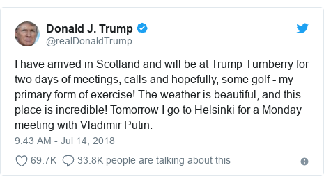 Twitter post by @realDonaldTrump: I have arrived in Scotland and will be at Trump Turnberry for two days of meetings, calls and hopefully, some golf - my primary form of exercise! The weather is beautiful, and this place is incredible! Tomorrow I go to Helsinki for a Monday meeting with Vladimir Putin.