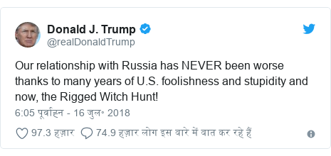ट्विटर पोस्ट @realDonaldTrump: Our relationship with Russia has NEVER been worse thanks to many years of U.S. foolishness and stupidity and now, the Rigged Witch Hunt!