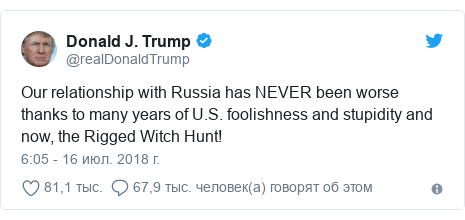 Twitter пост, автор: @realDonaldTrump: Our relationship with Russia has NEVER been worse thanks to many years of U.S. foolishness and stupidity and now, the Rigged Witch Hunt!