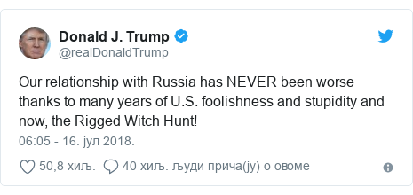 Twitter post by @realDonaldTrump: Our relationship with Russia has NEVER been worse thanks to many years of U.S. foolishness and stupidity and now, the Rigged Witch Hunt!