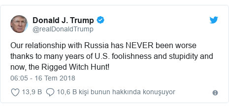 @realDonaldTrump tarafından yapılan Twitter paylaşımı: Our relationship with Russia has NEVER been worse thanks to many years of U.S. foolishness and stupidity and now, the Rigged Witch Hunt!