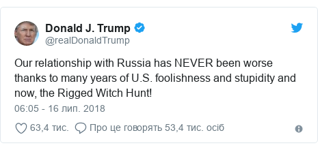 Twitter допис, автор: @realDonaldTrump: Our relationship with Russia has NEVER been worse thanks to many years of U.S. foolishness and stupidity and now, the Rigged Witch Hunt!
