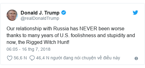 Twitter bởi @realDonaldTrump: Our relationship with Russia has NEVER been worse thanks to many years of U.S. foolishness and stupidity and now, the Rigged Witch Hunt!