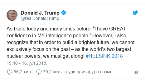 """Twitter post by @realDonaldTrump: As I said today and many times before, """"I have GREAT confidence in MY intelligence people."""" However, I also recognize that in order to build a brighter future, we cannot exclusively focus on the past – as the world's two largest nuclear powers, we must get along! #HELSINKI2018"""