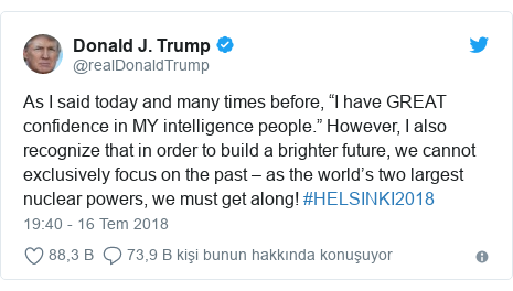 "@realDonaldTrump tarafından yapılan Twitter paylaşımı: As I said today and many times before, ""I have GREAT confidence in MY intelligence people."" However, I also recognize that in order to build a brighter future, we cannot exclusively focus on the past – as the world's two largest nuclear powers, we must get along! #HELSINKI2018"