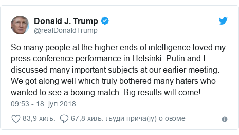 Twitter post by @realDonaldTrump: So many people at the higher ends of intelligence loved my press conference performance in Helsinki. Putin and I discussed many important subjects at our earlier meeting. We got along well which truly bothered many haters who wanted to see a boxing match. Big results will come!