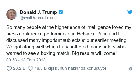 @realDonaldTrump tarafından yapılan Twitter paylaşımı: So many people at the higher ends of intelligence loved my press conference performance in Helsinki. Putin and I discussed many important subjects at our earlier meeting. We got along well which truly bothered many haters who wanted to see a boxing match. Big results will come!