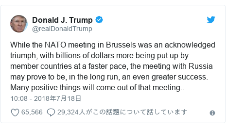 Twitter post by @realDonaldTrump: While the NATO meeting in Brussels was an acknowledged triumph, with billions of dollars more being put up by member countries at a faster pace, the meeting with Russia may prove to be, in the long run, an even greater success. Many positive things will come out of that meeting..