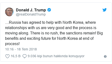 @realDonaldTrump tarafından yapılan Twitter paylaşımı: ....Russia has agreed to help with North Korea, where relationships with us are very good and the process is moving along. There is no rush, the sanctions remain! Big benefits and exciting future for North Korea at end of process!