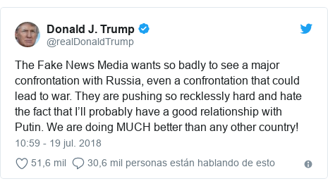 Publicación de Twitter por @realDonaldTrump: The Fake News Media wants so badly to see a major confrontation with Russia, even a confrontation that could lead to war. They are pushing so recklessly hard and hate the fact that I'll probably have a good relationship with Putin. We are doing MUCH better than any other country!