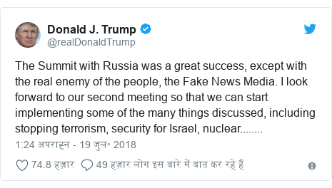 ट्विटर पोस्ट @realDonaldTrump: The Summit with Russia was a great success, except with the real enemy of the people, the Fake News Media. I look forward to our second meeting so that we can start implementing some of the many things discussed, including stopping terrorism, security for Israel, nuclear........