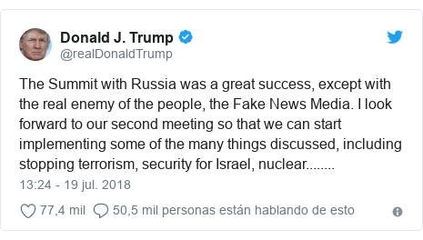Publicación de Twitter por @realDonaldTrump: The Summit with Russia was a great success, except with the real enemy of the people, the Fake News Media. I look forward to our second meeting so that we can start implementing some of the many things discussed, including stopping terrorism, security for Israel, nuclear........