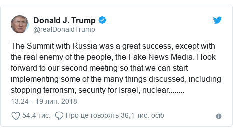 Twitter допис, автор: @realDonaldTrump: The Summit with Russia was a great success, except with the real enemy of the people, the Fake News Media. I look forward to our second meeting so that we can start implementing some of the many things discussed, including stopping terrorism, security for Israel, nuclear........
