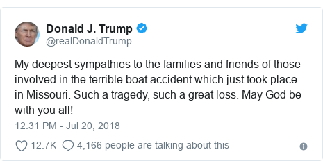 Twitter post by @realDonaldTrump: My deepest sympathies to the families and friends of those involved in the terrible boat accident which just took place in Missouri. Such a tragedy, such a great loss. May God be with you all!
