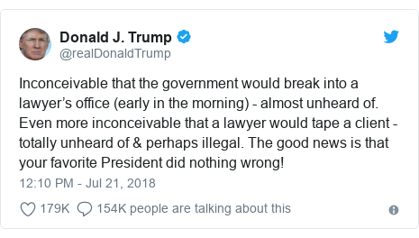 Twitter post by @realDonaldTrump: Inconceivable that the government would break into a lawyer's office (early in the morning) - almost unheard of. Even more inconceivable that a lawyer would tape a client - totally unheard of & perhaps illegal. The good news is that your favorite President did nothing wrong!