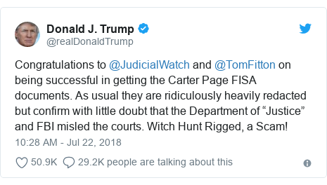 """Twitter post by @realDonaldTrump: Congratulations to @JudicialWatch and @TomFitton on being successful in getting the Carter Page FISA documents. As usual they are ridiculously heavily redacted but confirm with little doubt that the Department of """"Justice"""" and FBI misled the courts. Witch Hunt Rigged, a Scam!"""