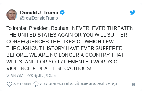 @realDonaldTrump এর টুইটার পোস্ট: To Iranian President Rouhani  NEVER, EVER THREATEN THE UNITED STATES AGAIN OR YOU WILL SUFFER CONSEQUENCES THE LIKES OF WHICH FEW THROUGHOUT HISTORY HAVE EVER SUFFERED BEFORE. WE ARE NO LONGER A COUNTRY THAT WILL STAND FOR YOUR DEMENTED WORDS OF VIOLENCE & DEATH. BE CAUTIOUS!