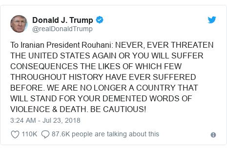 د @realDonaldTrump په مټ ټویټر  تبصره : To Iranian President Rouhani  NEVER, EVER THREATEN THE UNITED STATES AGAIN OR YOU WILL SUFFER CONSEQUENCES THE LIKES OF WHICH FEW THROUGHOUT HISTORY HAVE EVER SUFFERED BEFORE. WE ARE NO LONGER A COUNTRY THAT WILL STAND FOR YOUR DEMENTED WORDS OF VIOLENCE & DEATH. BE CAUTIOUS!