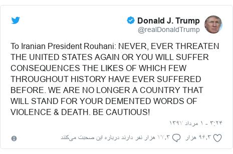 پست توییتر از @realDonaldTrump: To Iranian President Rouhani  NEVER, EVER THREATEN THE UNITED STATES AGAIN OR YOU WILL SUFFER CONSEQUENCES THE LIKES OF WHICH FEW THROUGHOUT HISTORY HAVE EVER SUFFERED BEFORE. WE ARE NO LONGER A COUNTRY THAT WILL STAND FOR YOUR DEMENTED WORDS OF VIOLENCE & DEATH. BE CAUTIOUS!