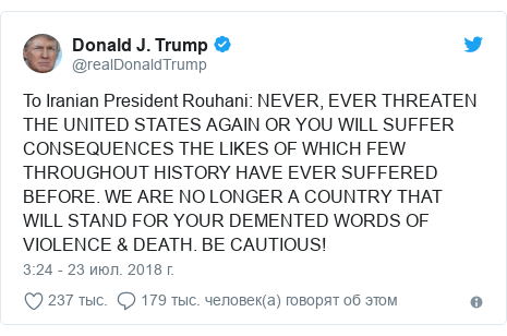 Twitter пост, автор: @realDonaldTrump: To Iranian President Rouhani  NEVER, EVER THREATEN THE UNITED STATES AGAIN OR YOU WILL SUFFER CONSEQUENCES THE LIKES OF WHICH FEW THROUGHOUT HISTORY HAVE EVER SUFFERED BEFORE. WE ARE NO LONGER A COUNTRY THAT WILL STAND FOR YOUR DEMENTED WORDS OF VIOLENCE & DEATH. BE CAUTIOUS!