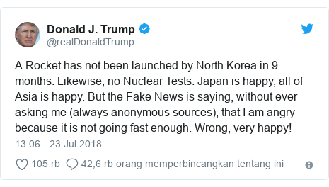 Twitter pesan oleh @realDonaldTrump: A Rocket has not been launched by North Korea in 9 months. Likewise, no Nuclear Tests. Japan is happy, all of Asia is happy. But the Fake News is saying, without ever asking me (always anonymous sources), that I am angry because it is not going fast enough. Wrong, very happy!