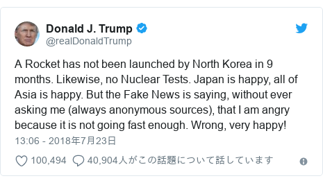 Twitter post by @realDonaldTrump: A Rocket has not been launched by North Korea in 9 months. Likewise, no Nuclear Tests. Japan is happy, all of Asia is happy. But the Fake News is saying, without ever asking me (always anonymous sources), that I am angry because it is not going fast enough. Wrong, very happy!