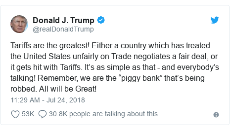 """Twitter post by @realDonaldTrump: Tariffs are the greatest! Either a country which has treated the United States unfairly on Trade negotiates a fair deal, or it gets hit with Tariffs. It's as simple as that - and everybody's talking! Remember, we are the """"piggy bank"""" that's being robbed. All will be Great!"""