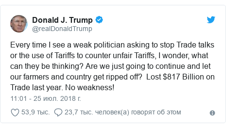 Twitter пост, автор: @realDonaldTrump: Every time I see a weak politician asking to stop Trade talks or the use of Tariffs to counter unfair Tariffs, I wonder, what can they be thinking? Are we just going to continue and let our farmers and country get ripped off?  Lost $817 Billion on Trade last year. No weakness!