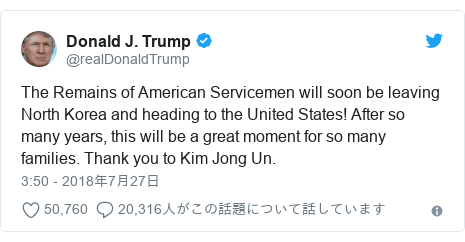 Twitter post by @realDonaldTrump: The Remains of American Servicemen will soon be leaving North Korea and heading to the United States! After so many years, this will be a great moment for so many families. Thank you to Kim Jong Un.
