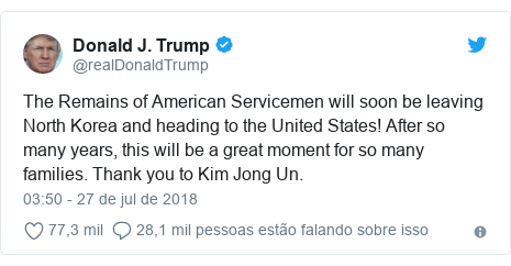 Twitter post de @realDonaldTrump: The Remains of American Servicemen will soon be leaving North Korea and heading to the United States! After so many years, this will be a great moment for so many families. Thank you to Kim Jong Un.